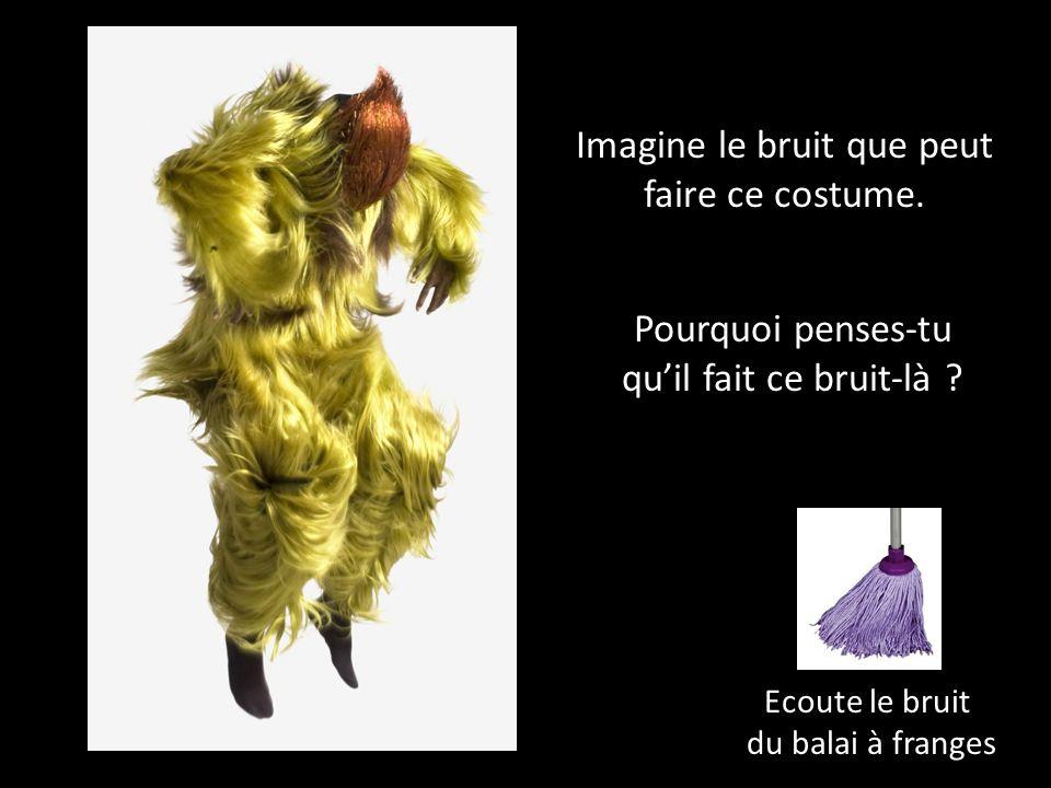 Ecoute le bruit du balai à franges Imagine le bruit que peut faire ce costume.