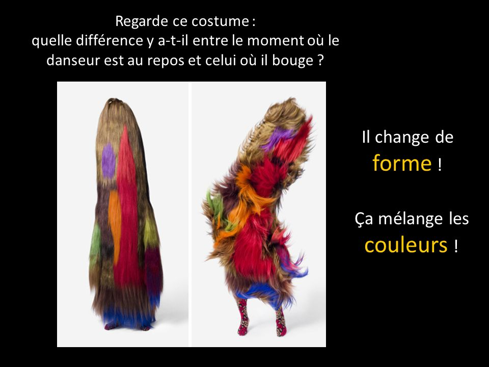 Regarde ce costume : quelle différence y a-t-il entre le moment où le danseur est au repos et celui où il bouge .