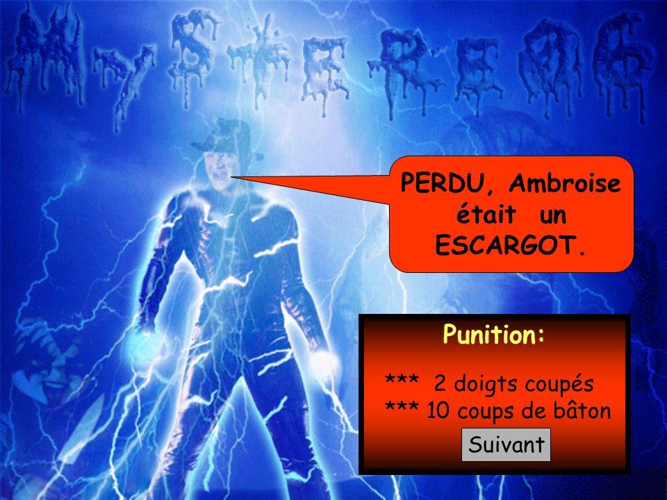 PERDU, Ambroise était un ESCARGOT. Punition: *** 2 doigts coupés *** 10 coups de bâton Suivant