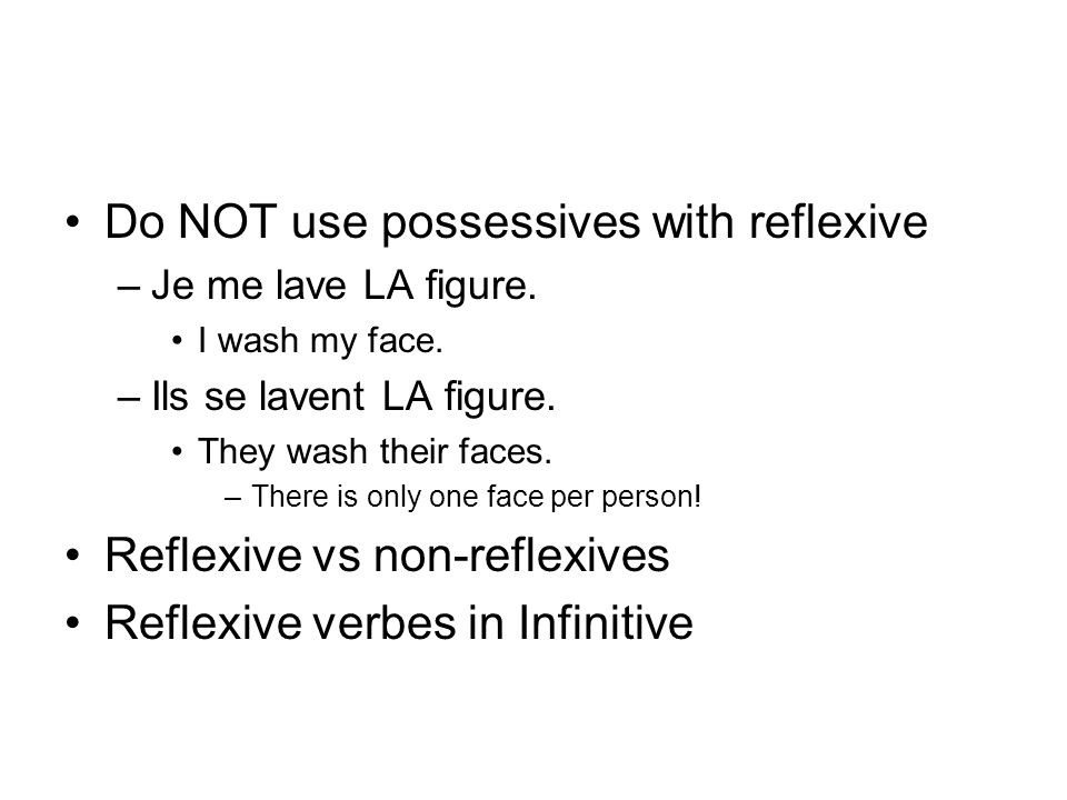 Do NOT use possessives with reflexive –Je me lave LA figure.