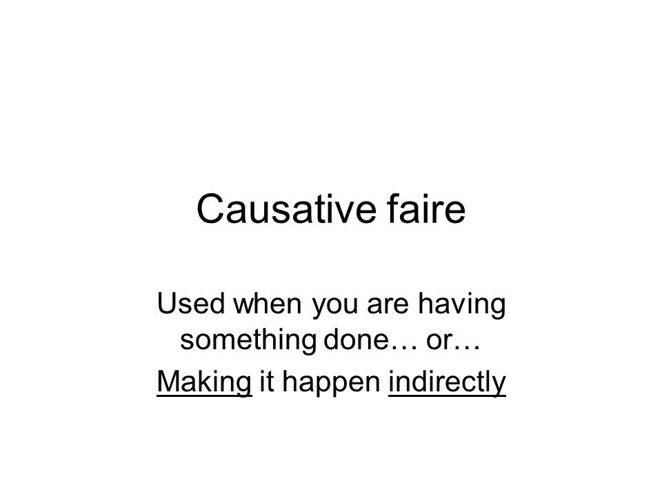 Causative faire Used when you are having something done… or… Making it happen indirectly