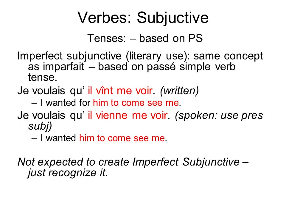 Verbes: Subjuctive Tenses: – based on PS Imperfect subjunctive (literary use): same concept as imparfait – based on passé simple verb tense.