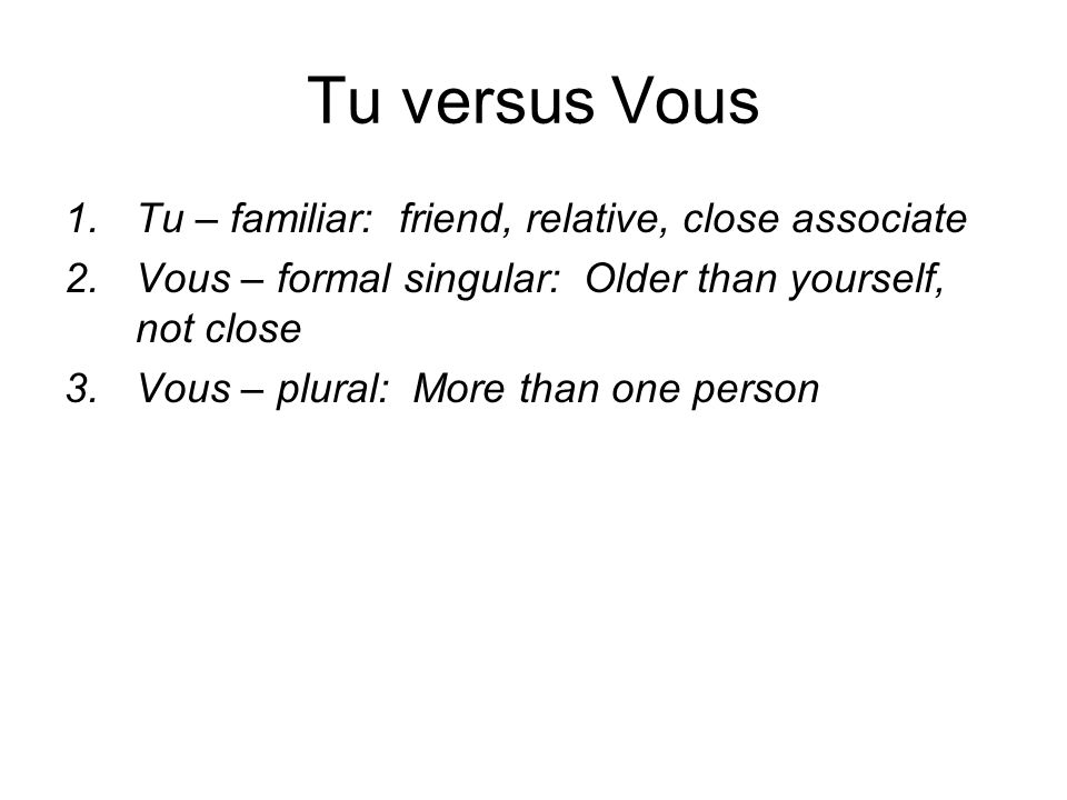 Tu versus Vous 1.Tu – familiar: friend, relative, close associate 2.Vous – formal singular: Older than yourself, not close 3.Vous – plural: More than one person