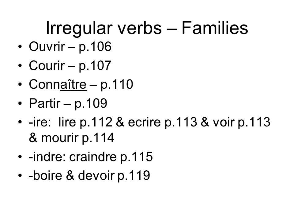 Irregular verbs – Families Ouvrir – p.106 Courir – p.107 Connaître – p.110 Partir – p.109 -ire: lire p.112 & ecrire p.113 & voir p.113 & mourir p.114 -indre: craindre p.115 -boire & devoir p.119