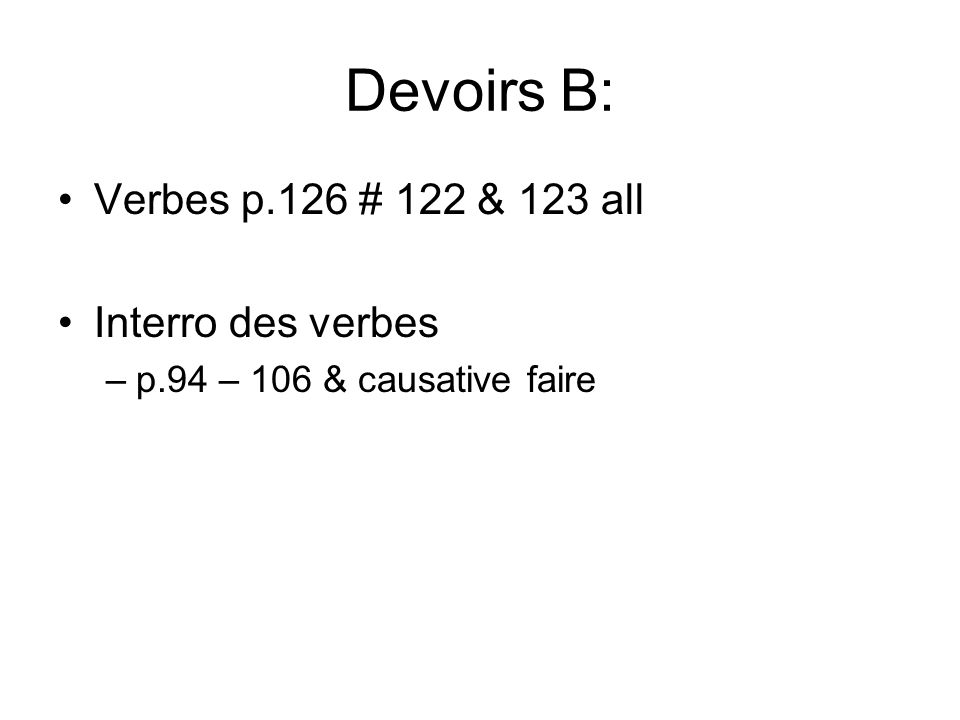 Devoirs B: Verbes p.126 # 122 & 123 all Interro des verbes –p.94 – 106 & causative faire
