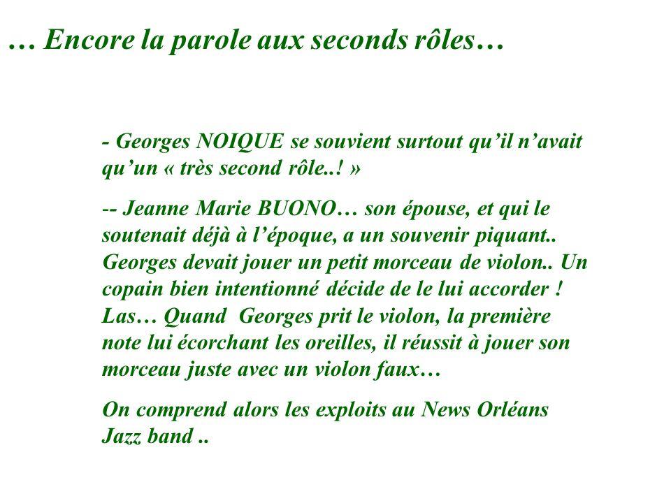 … Encore la parole aux seconds rôles… - Georges NOIQUE se souvient surtout quil navait quun « très second rôle..! » -- Jeanne Marie BUONO… son épouse,