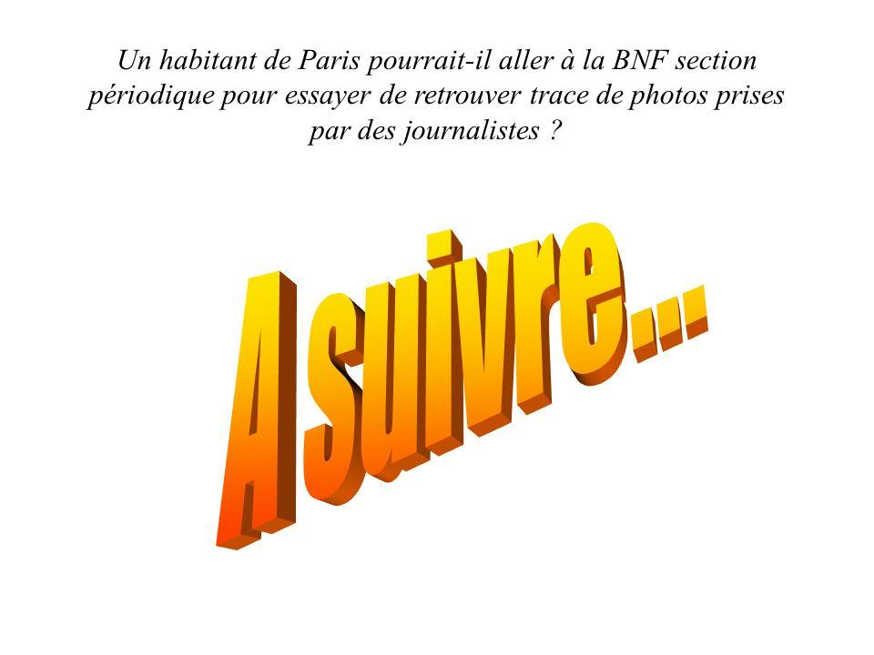 Un habitant de Paris pourrait-il aller à la BNF section périodique pour essayer de retrouver trace de photos prises par des journalistes ?