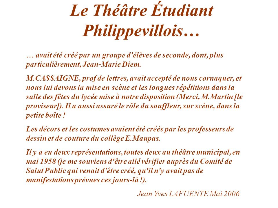 Le Théâtre Étudiant Philippevillois… … avait été créé par un groupe d'élèves de seconde, dont, plus particulièrement, Jean-Marie Diem. M.CASSAIGNE, pr