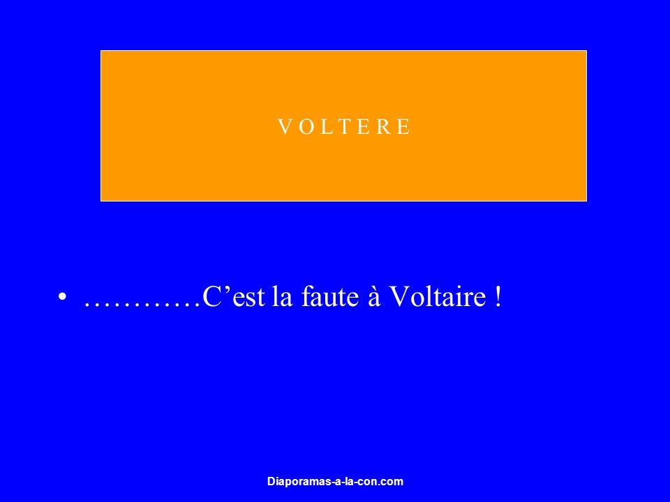 Diaporamas-a-la-con.com …………Cest la faute à Voltaire ! V O L T E R E