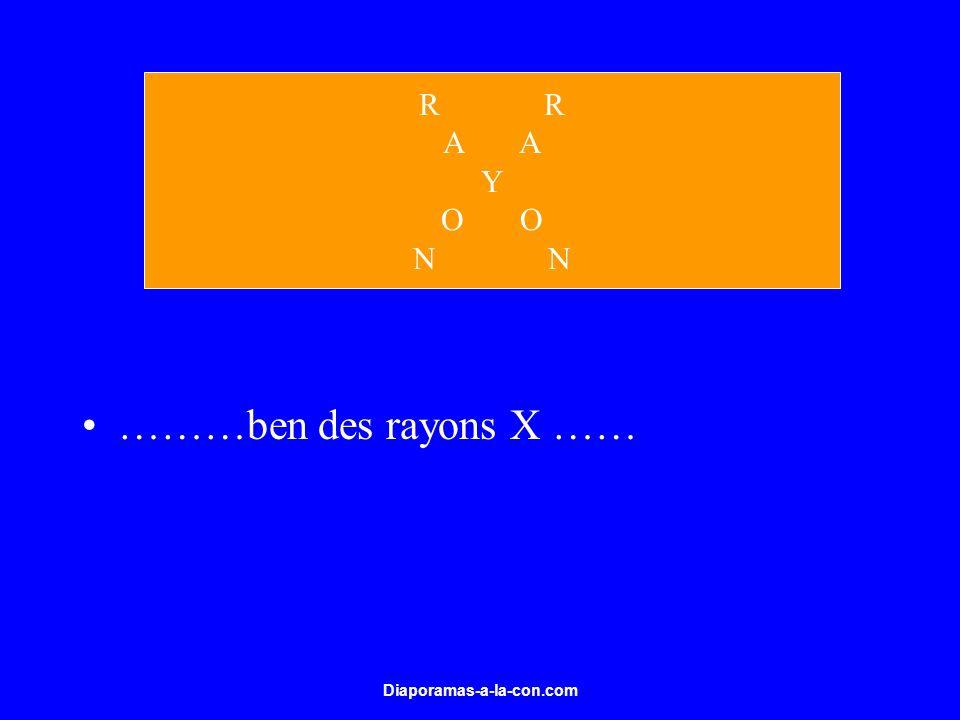 Diaporamas-a-la-con.com ………ben des rayons X …… R A Y O N