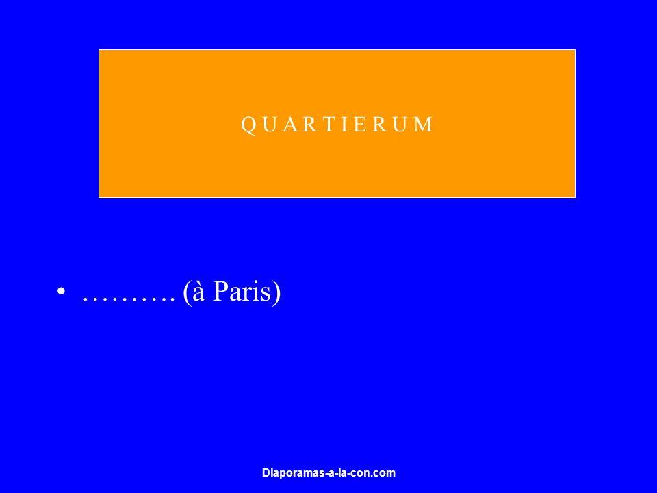 Diaporamas-a-la-con.com ………. (à Paris) Q U A R T I E R U M