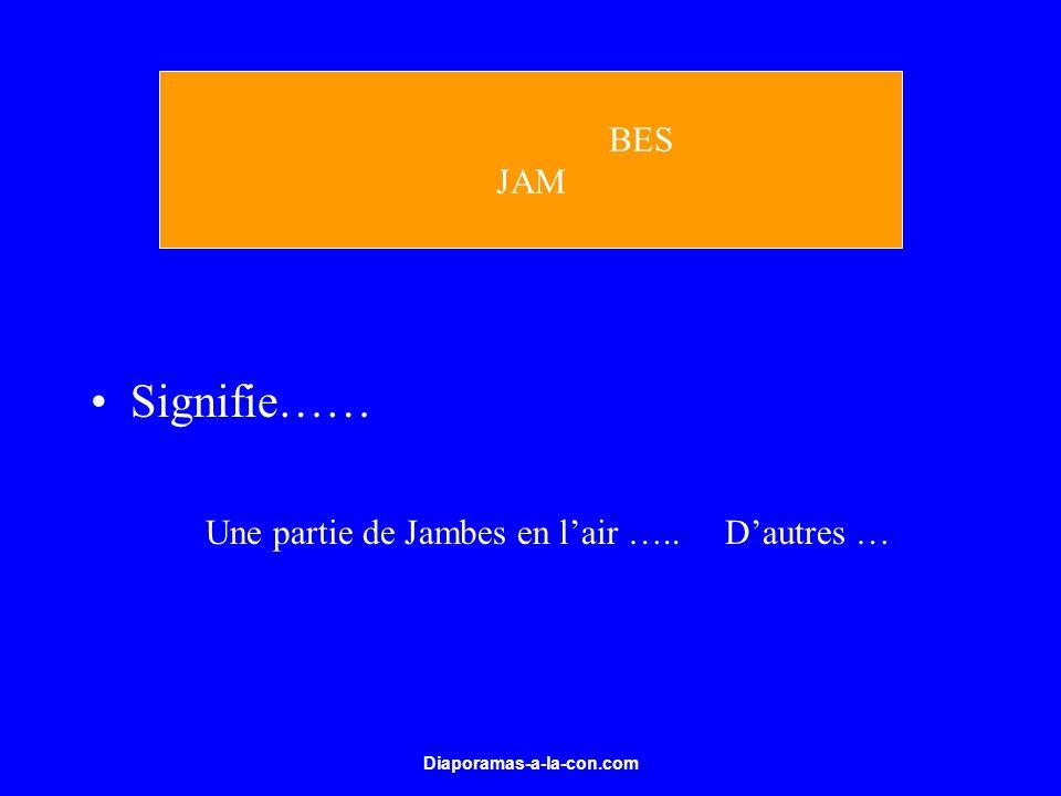 Diaporamas-a-la-con.com Signifie…… BES JAM Une partie de Jambes en lair ….. Dautres …