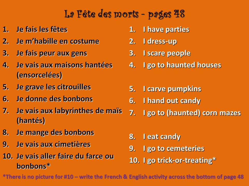 La Fête des morts - pages 48 1.Je fais les fêtes 2.Je mhabille en costume 3.Je fais peur aux gens 4.Je vais aux maisons hantées (ensorcelées) 5.Je grave les citrouilles 6.Je donne des bonbons 7.Je vais aux labyrinthes de maïs (hantés) 8.Je mange des bonbons 9.Je vais aux cimetières 10.Je vais aller faire du farce ou bonbons* 1.I have parties 2.I dress-up 3.I scare people 4.I go to haunted houses 5.I carve pumpkins 6.I hand out candy 7.I go to (haunted) corn mazes 8.I eat candy 9.I go to cemeteries 10.I go trick-or-treating* *There is no picture for #10 – write the French & English activity across the bottom of page 48