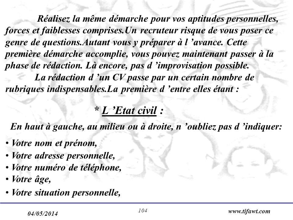 04/05/2014 www.tifawt.com 104 Réalisez la même démarche pour vos aptitudes personnelles, forces et faiblesses comprises.Un recruteur risque de vous poser ce genre de questions.Autant vous y préparer à l avance.