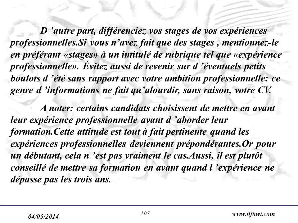 04/05/2014 www.tifawt.com 107 D autre part, différenciez vos stages de vos expériences professionnelles.Si vous navez fait que des stages, mentionnez-le en préférant «stages» à un intitulé de rubrique tel que «expérience professionnelle».