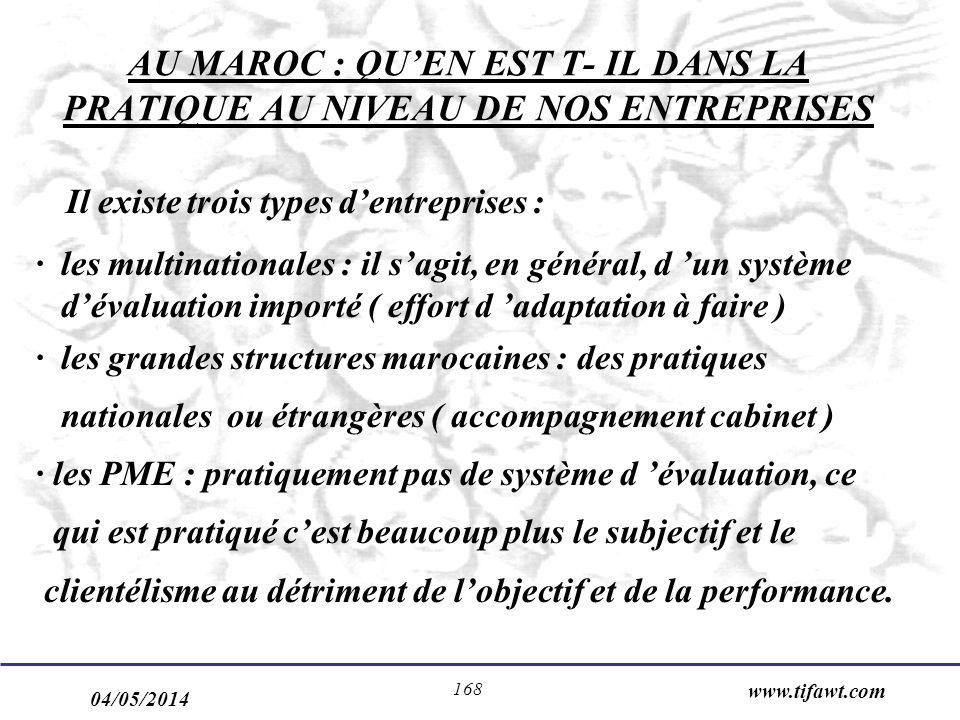 04/05/2014 www.tifawt.com 168 AU MAROC : QUEN EST T- IL DANS LA PRATIQUE AU NIVEAU DE NOS ENTREPRISES Il existe trois types dentreprises : · les multinationales : il sagit, en général, d un système dévaluation importé ( effort d adaptation à faire ) · les grandes structures marocaines : des pratiques nationales ou étrangères ( accompagnement cabinet ) · les PME : pratiquement pas de système d évaluation, ce qui est pratiqué cest beaucoup plus le subjectif et le clientélisme au détriment de lobjectif et de la performance.