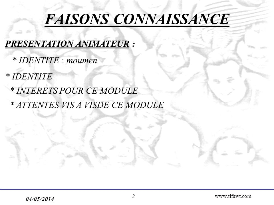 04/05/2014 www.tifawt.com2 FAISONS CONNAISSANCE PRESENTATION ANIMATEUR : * IDENTITE : moumen * IDENTITE * INTERETS POUR CE MODULE * ATTENTES VIS A VIS