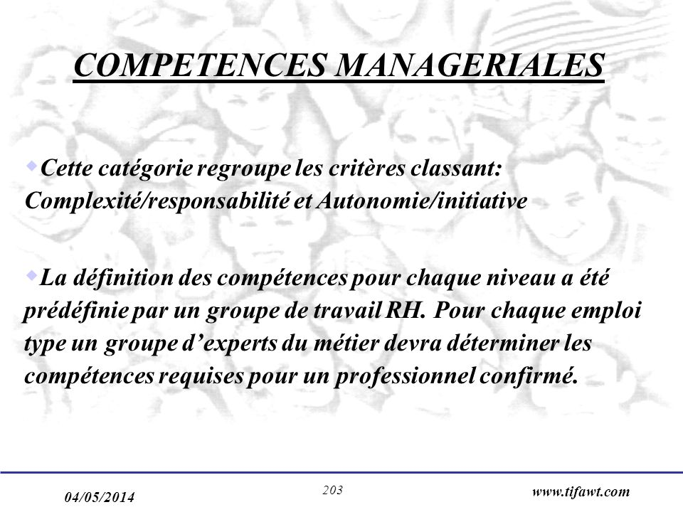 04/05/2014 www.tifawt.com 203 COMPETENCES MANAGERIALES Cette catégorie regroupe les critères classant: Complexité/responsabilité et Autonomie/initiative La définition des compétences pour chaque niveau a été prédéfinie par un groupe de travail RH.