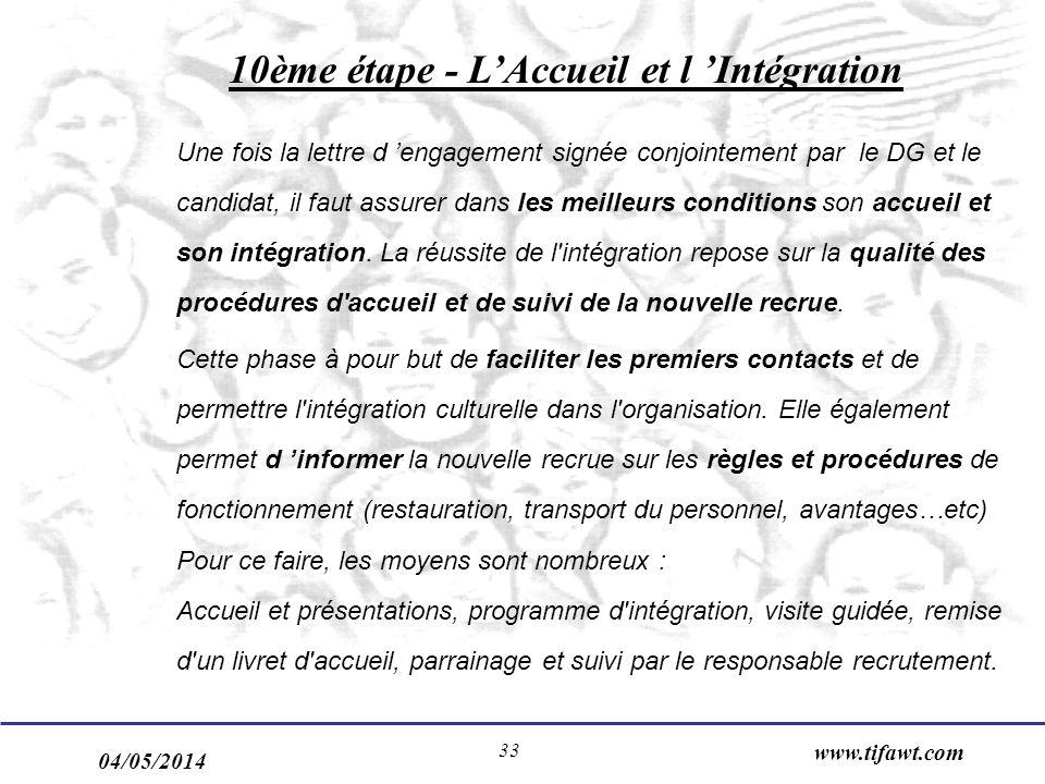 04/05/2014 www.tifawt.com 33 10ème étape - LAccueil et l Intégration Une fois la lettre d engagement signée conjointement par le DG et le candidat, il faut assurer dans les meilleurs conditions son accueil et son intégration.