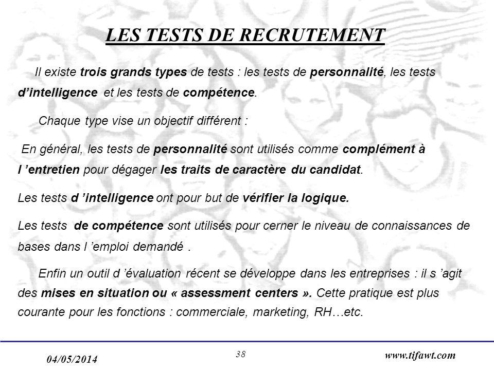 04/05/2014 www.tifawt.com 38 LES TESTS DE RECRUTEMENT Il existe trois grands types de tests : les tests de personnalité, les tests dintelligence et les tests de compétence.