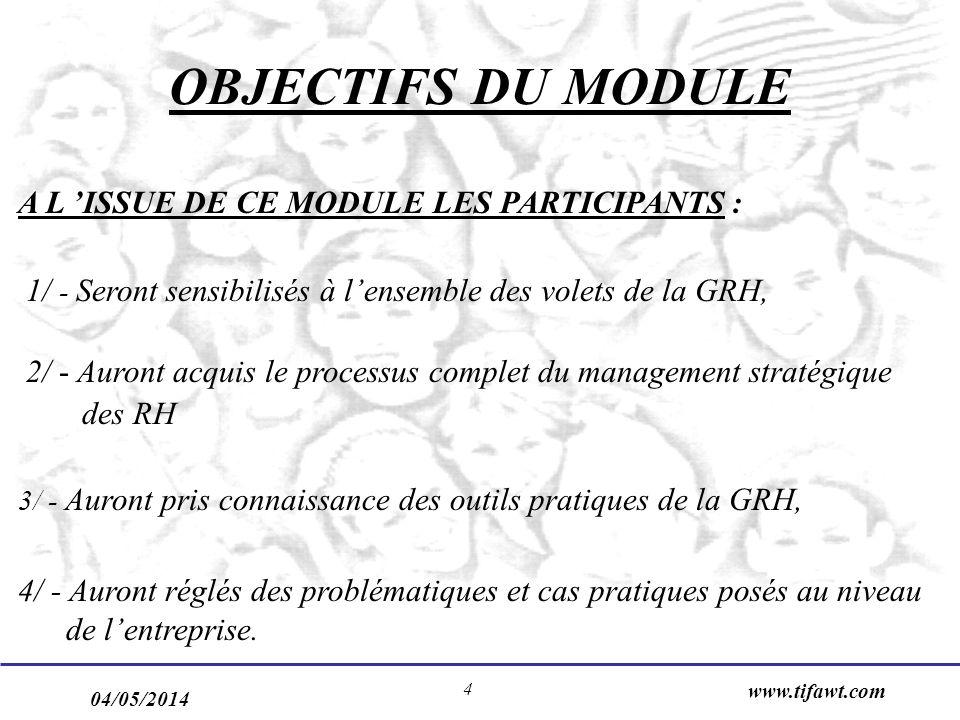 04/05/2014 www.tifawt.com 4 OBJECTIFS DU MODULE A L ISSUE DE CE MODULE LES PARTICIPANTS : 1/ - Seront sensibilisés à lensemble des volets de la GRH, 2