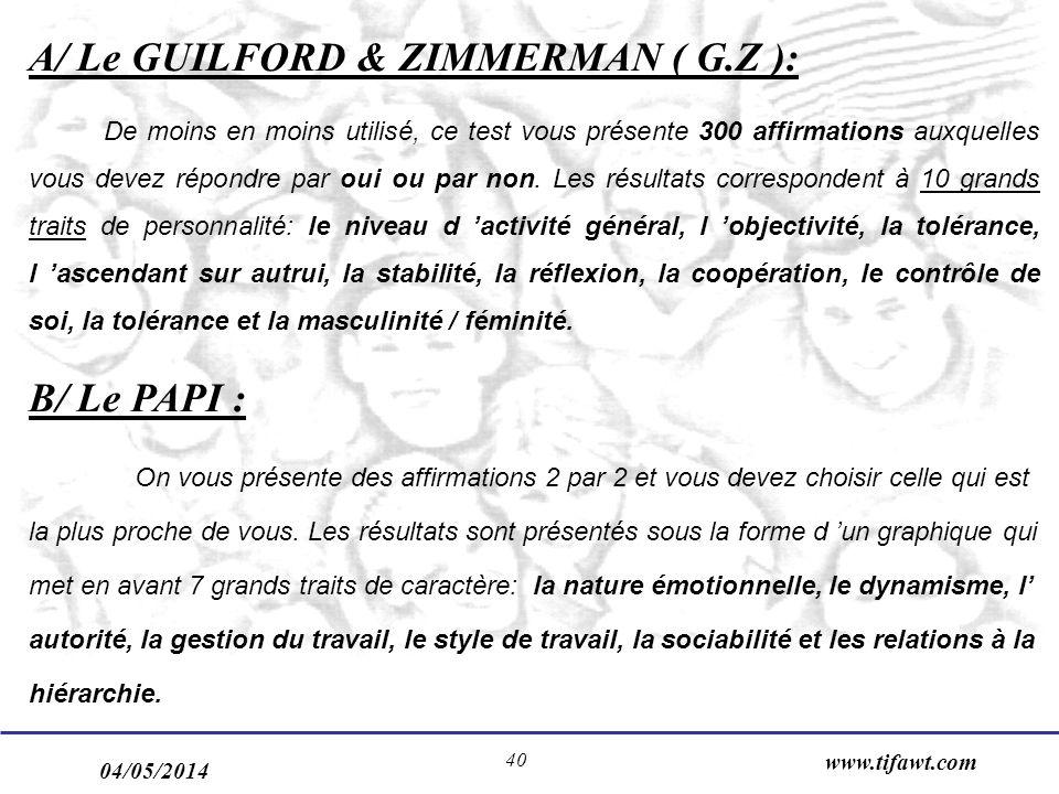 04/05/2014 www.tifawt.com 40 A/ Le GUILFORD & ZIMMERMAN ( G.Z ): De moins en moins utilisé, ce test vous présente 300 affirmations auxquelles vous devez répondre par oui ou par non.