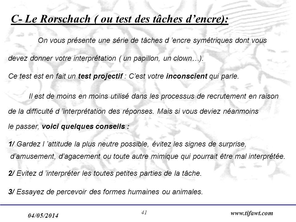 04/05/2014 www.tifawt.com 41 C- Le Rorschach ( ou test des tâches dencre): On vous présente une série de tâches d encre symétriques dont vous devez donner votre interprétation ( un papillon, un clown…).