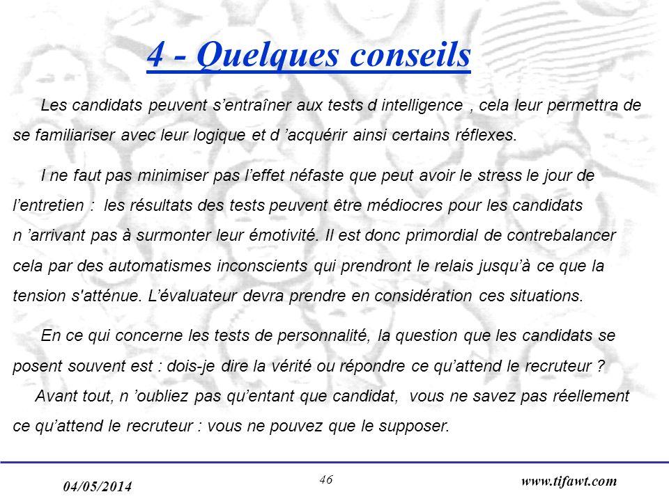 04/05/2014 www.tifawt.com 46 4 - Quelques conseils Les candidats peuvent sentraîner aux tests d intelligence, cela leur permettra de se familiariser avec leur logique et d acquérir ainsi certains réflexes.
