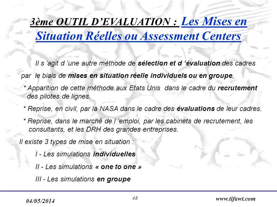 04/05/2014 www.tifawt.com 48 3ème OUTIL DEVALUATION : Les Mises en Situation Réelles ou Assessment Centers Il s agit d une autre méthode de sélection et d évaluation des cadres par le biais de mises en situation réelle individuels ou en groupe.
