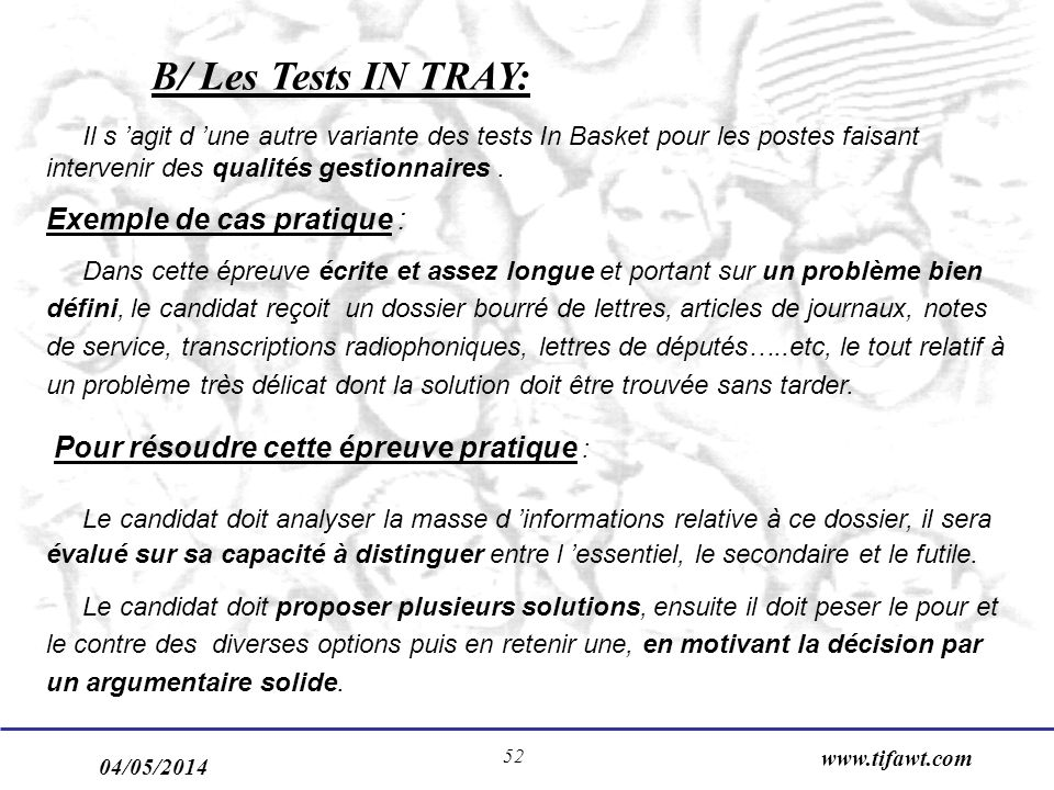04/05/2014 www.tifawt.com 52 B/ Les Tests IN TRAY: Il s agit d une autre variante des tests In Basket pour les postes faisant intervenir des qualités gestionnaires.