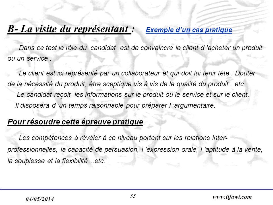04/05/2014 www.tifawt.com 55 B- La visite du représentant : Exemple dun cas pratique Dans ce test le rôle du candidat est de convaincre le client d acheter un produit ou un service.