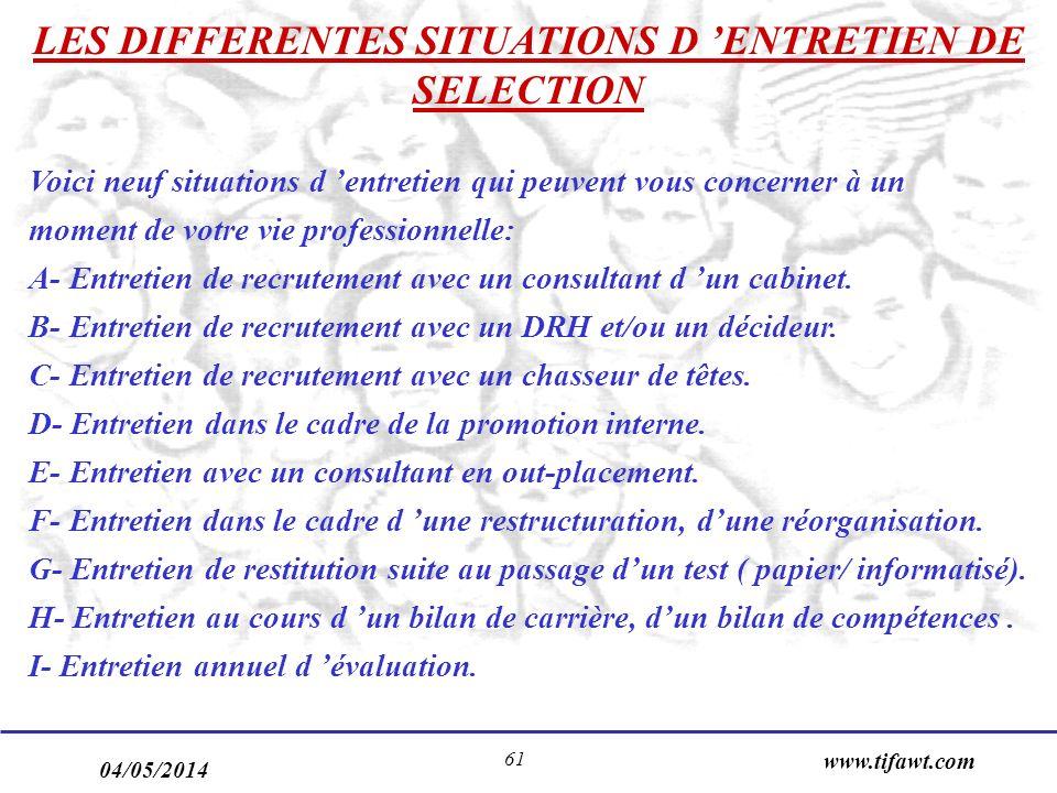 04/05/2014 www.tifawt.com 61 LES DIFFERENTES SITUATIONS D ENTRETIEN DE SELECTION Voici neuf situations d entretien qui peuvent vous concerner à un moment de votre vie professionnelle: A- Entretien de recrutement avec un consultant d un cabinet.