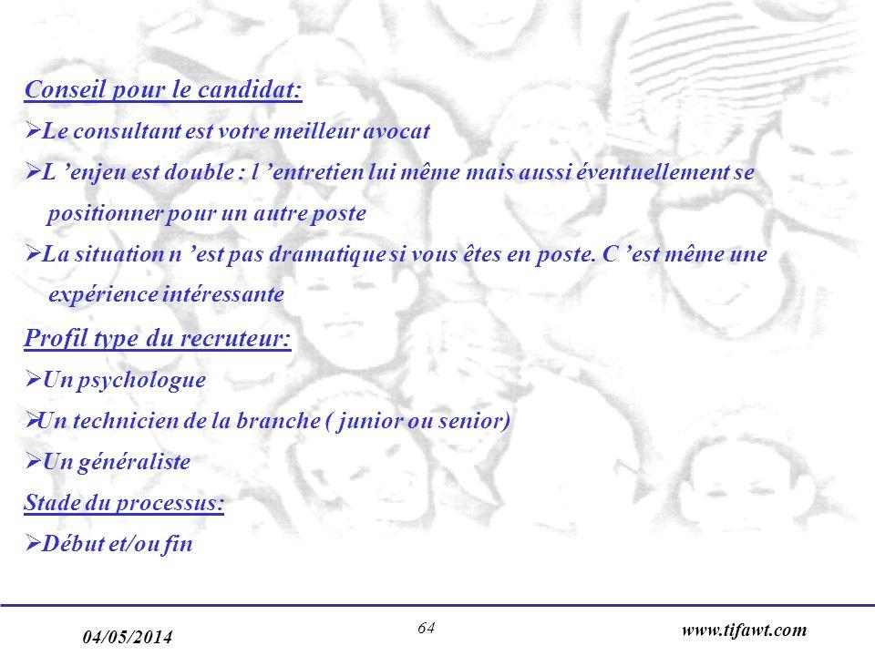 04/05/2014 www.tifawt.com 64 Conseil pour le candidat: Le consultant est votre meilleur avocat L enjeu est double : l entretien lui même mais aussi éventuellement se positionner pour un autre poste La situation n est pas dramatique si vous êtes en poste.