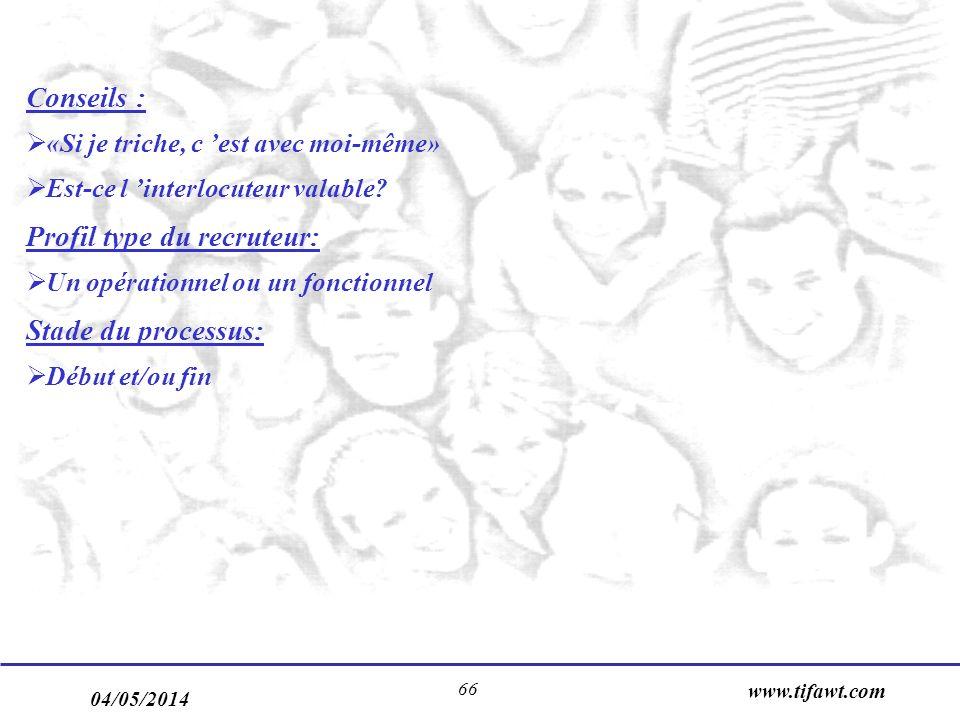 04/05/2014 www.tifawt.com 66 Conseils : «Si je triche, c est avec moi-même» Est-ce l interlocuteur valable? Profil type du recruteur: Un opérationnel