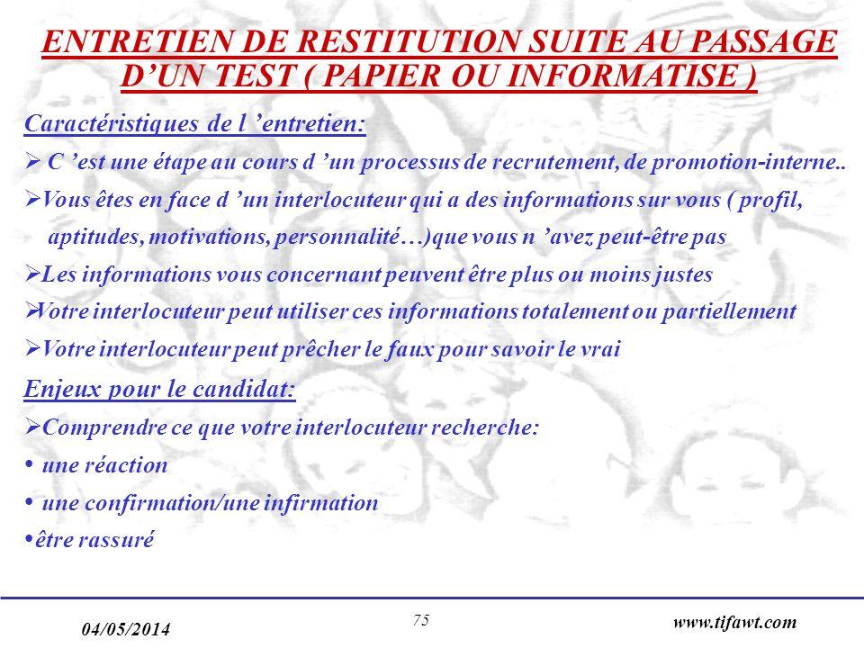 04/05/2014 www.tifawt.com 75 ENTRETIEN DE RESTITUTION SUITE AU PASSAGE DUN TEST ( PAPIER OU INFORMATISE ) Caractéristiques de l entretien: C est une étape au cours d un processus de recrutement, de promotion-interne..
