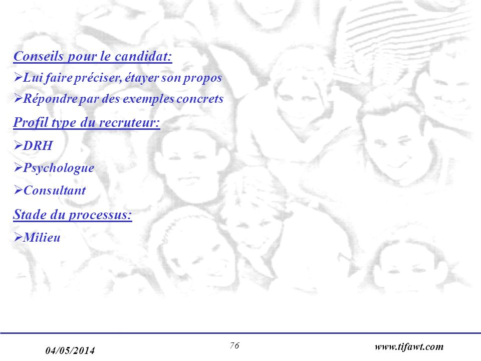 04/05/2014 www.tifawt.com 76 Conseils pour le candidat: Lui faire préciser, étayer son propos Répondre par des exemples concrets Profil type du recruteur: DRH Psychologue Consultant Stade du processus: Milieu