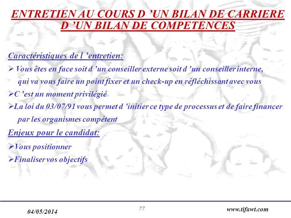 04/05/2014 www.tifawt.com 77 ENTRETIEN AU COURS D UN BILAN DE CARRIERE D UN BILAN DE COMPETENCES Caractéristiques de l entretien: Vous êtes en face soit d un conseiller externe soit d un conseiller interne, qui va vous faire un point fixer et un check-up en réfléchissant avec vous C est un moment privilégié La loi du 03/07/91 vous permet d initier ce type de processus et de faire financer par les organismes compétent Enjeux pour le candidat: Vous positionner Finaliser vos objectifs