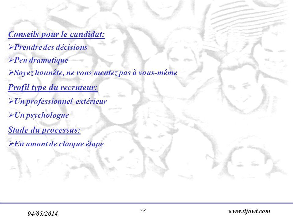 04/05/2014 www.tifawt.com 78 Conseils pour le candidat: Prendre des décisions Peu dramatique Soyez honnête, ne vous mentez pas à vous-même Profil type du recruteur: Un professionnel extérieur Un psychologue Stade du processus: En amont de chaque étape