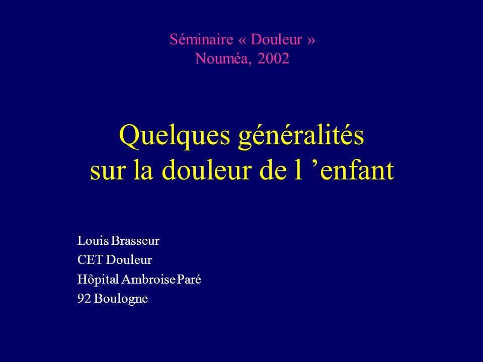 Quelques généralités sur la douleur de l enfant Louis Brasseur CET Douleur Hôpital Ambroise Paré 92 Boulogne Séminaire « Douleur » Nouméa, 2002