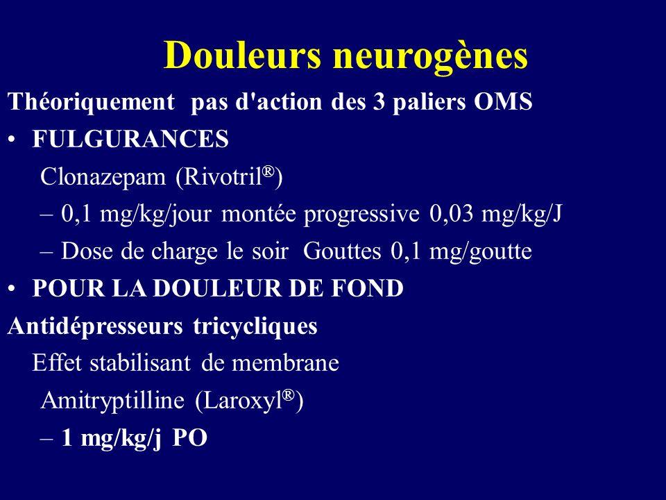 Douleurs neurogènes Théoriquement pas d'action des 3 paliers OMS FULGURANCES Clonazepam (Rivotril ® ) –0,1 mg/kg/jour montée progressive 0,03 mg/kg/J