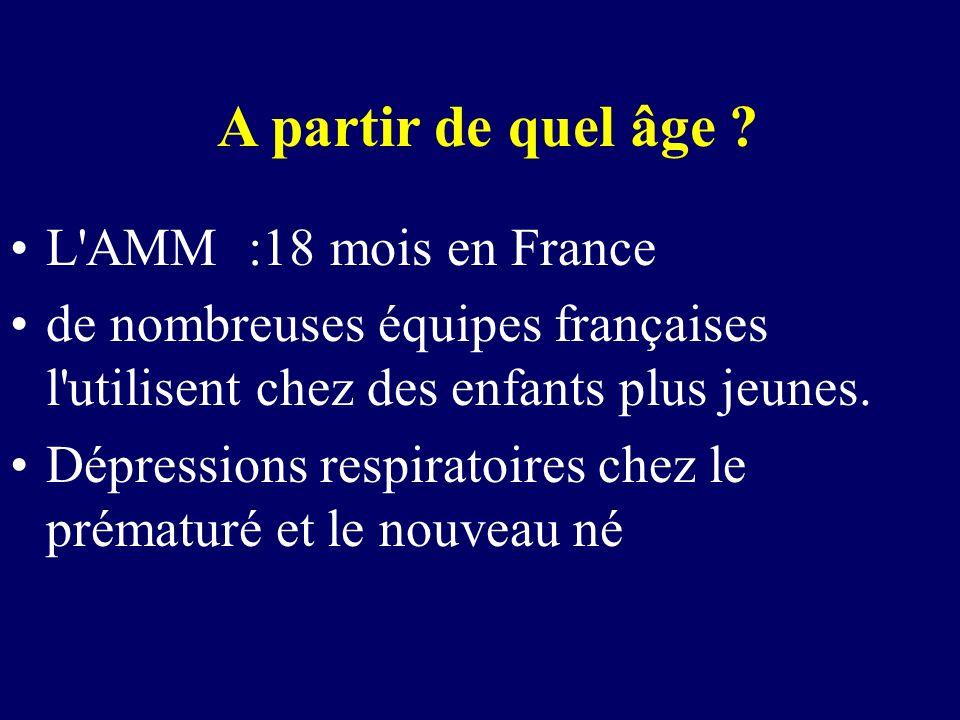 A partir de quel âge ? L'AMM :18 mois en France de nombreuses équipes françaises l'utilisent chez des enfants plus jeunes. Dépressions respiratoires c