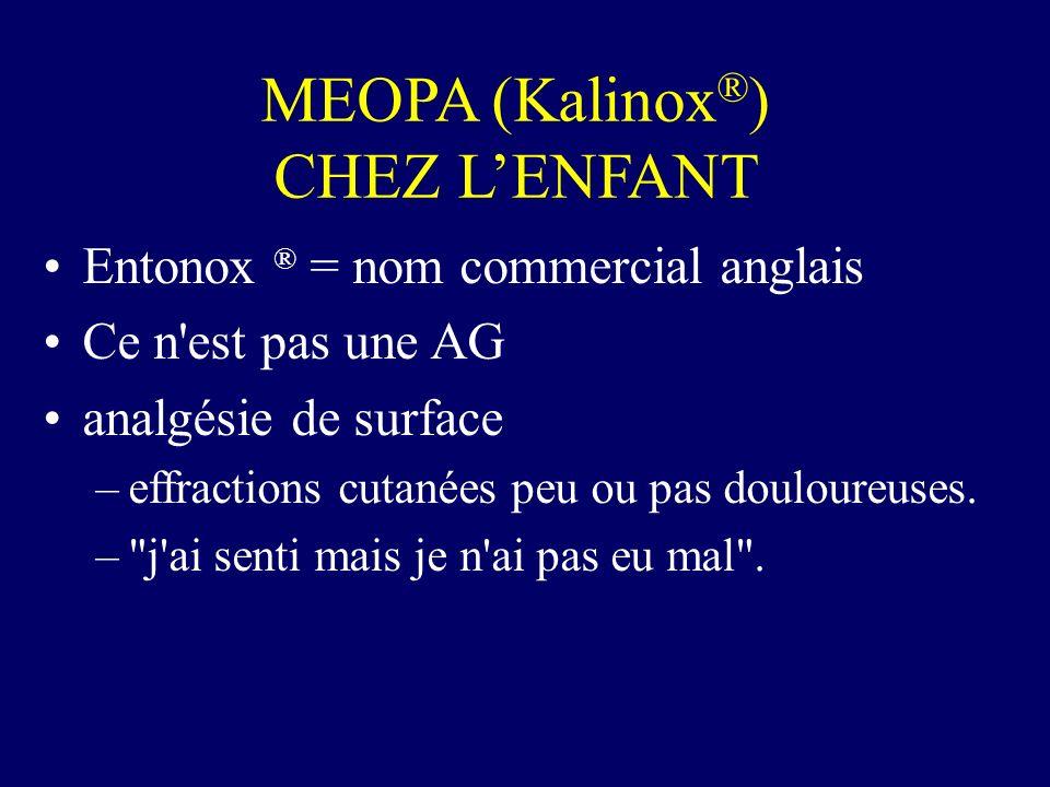 MEOPA (Kalinox ® ) CHEZ LENFANT Entonox ® = nom commercial anglais Ce n'est pas une AG analgésie de surface –effractions cutanées peu ou pas douloureu