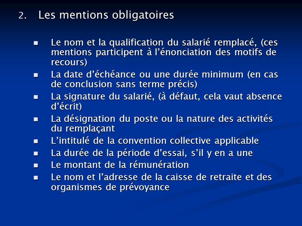 2. Les mentions obligatoires Le nom et la qualification du salarié remplacé, (ces mentions participent à lénonciation des motifs de recours) Le nom et