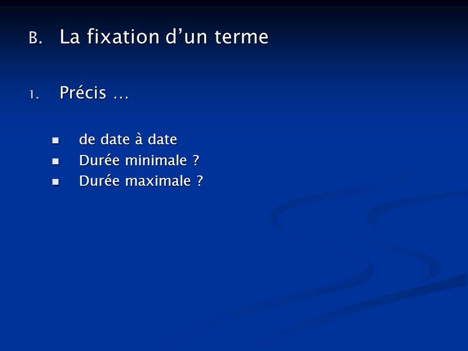 B.La fixation dun terme 1. Précis … de date à date de date à date Durée minimale .