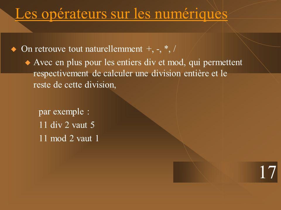 17 Les opérateurs sur les numériques On retrouve tout naturellemment +, -, *, / u Avec en plus pour les entiers div et mod, qui permettent respectivem