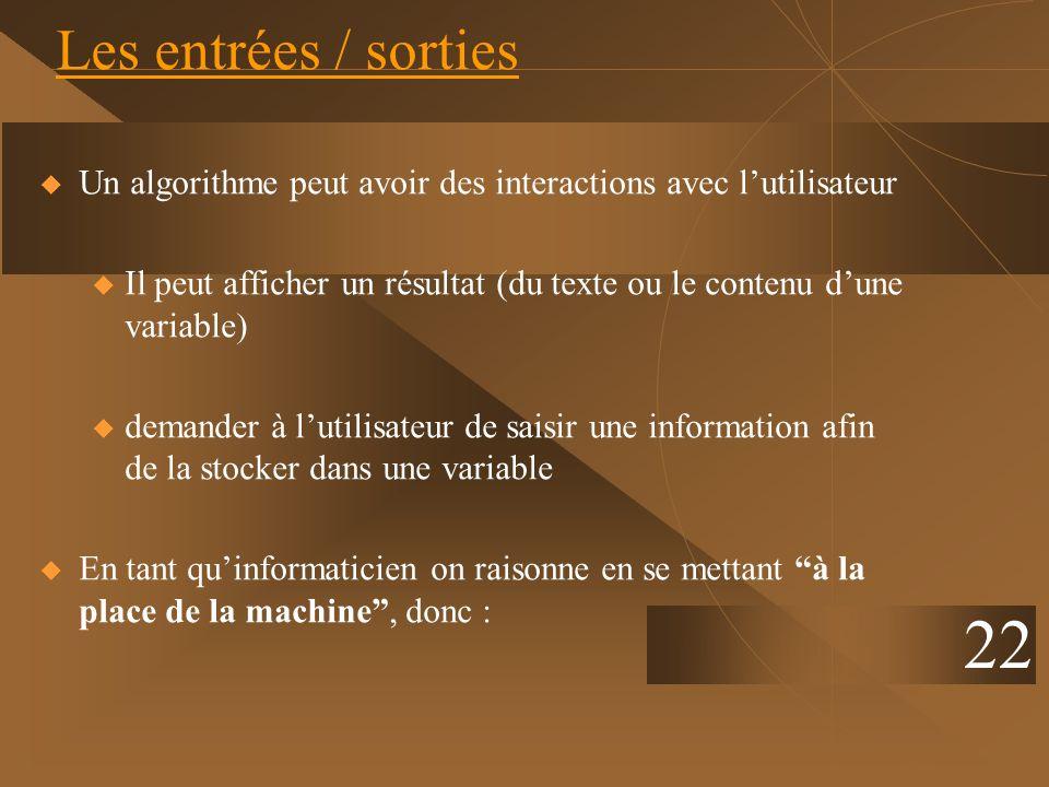 22 Les entrées / sorties Un algorithme peut avoir des interactions avec lutilisateur u Il peut afficher un résultat (du texte ou le contenu dune varia