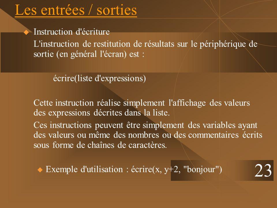 Les entrées / sorties Instruction d'écriture L'instruction de restitution de résultats sur le périphérique de sortie (en général l'écran) est : écrire