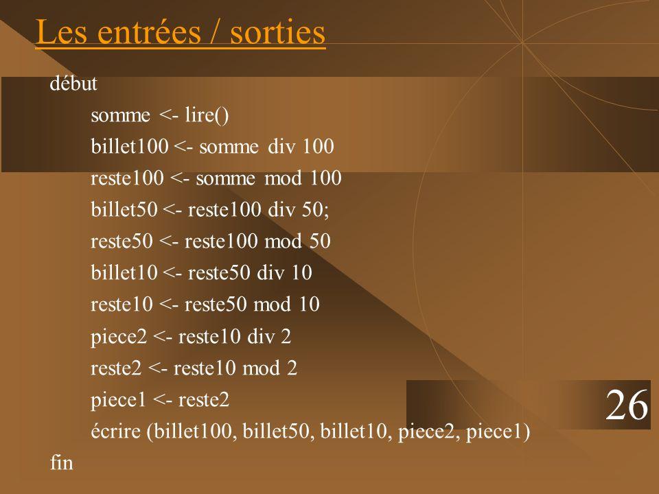 26 Les entrées / sorties début somme <- lire() billet100 <- somme div 100 reste100 <- somme mod 100 billet50 <- reste100 div 50; reste50 <- reste100 m