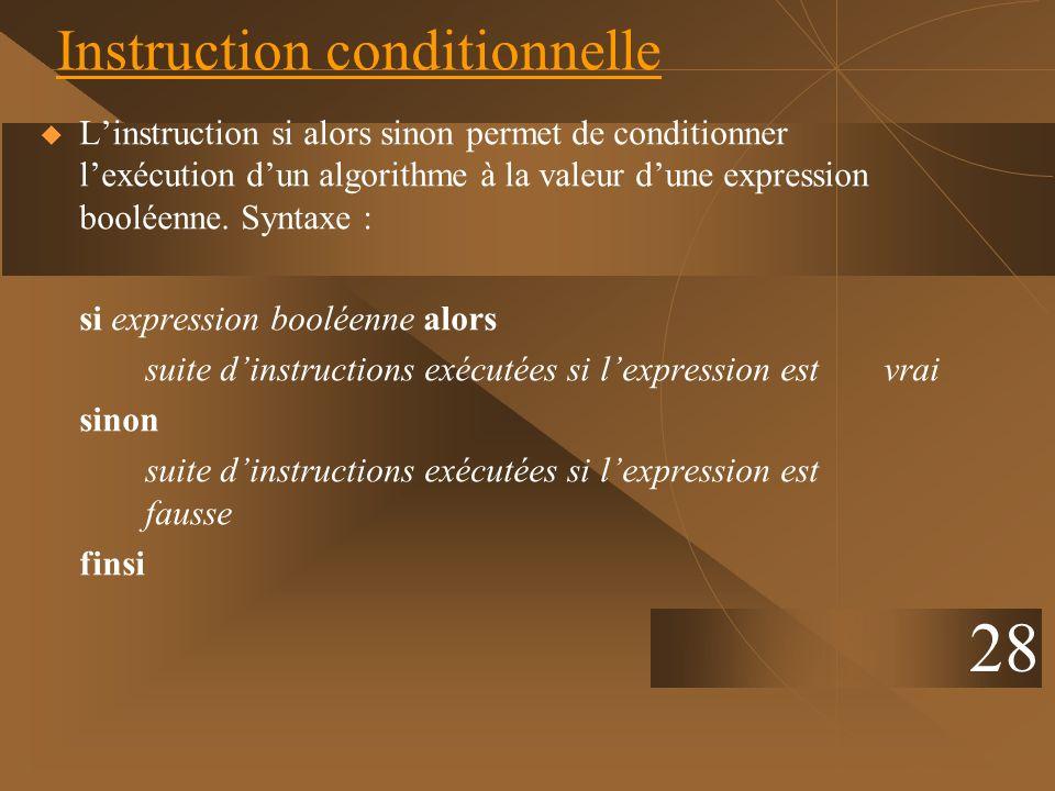 28 Instruction conditionnelle Linstruction si alors sinon permet de conditionner lexécution dun algorithme à la valeur dune expression booléenne. Synt