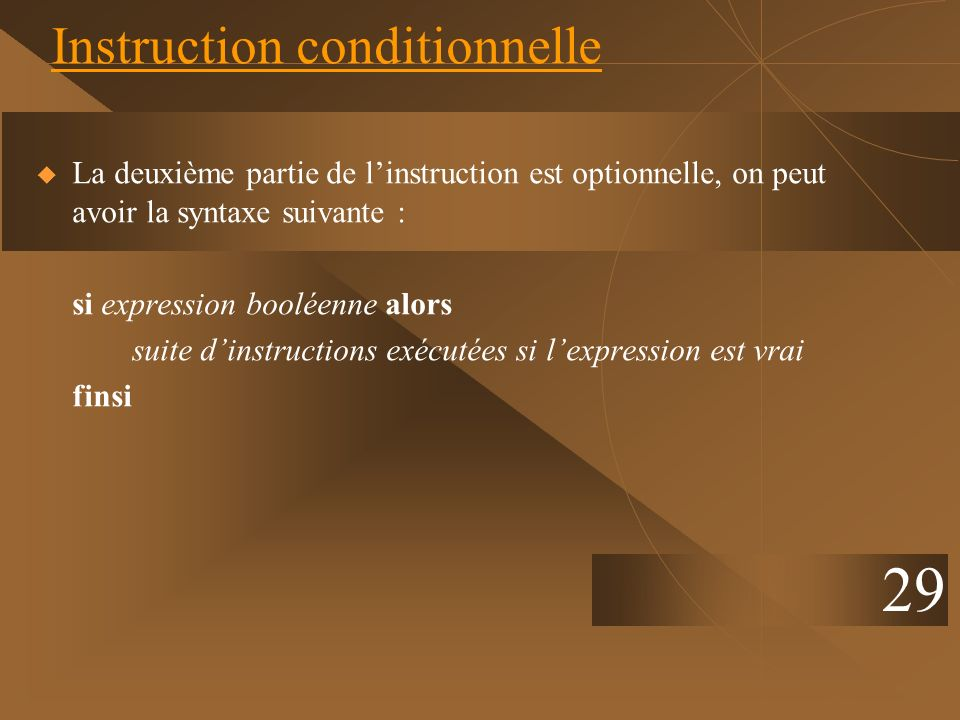 29 Instruction conditionnelle La deuxième partie de linstruction est optionnelle, on peut avoir la syntaxe suivante : si expression booléenne alors su